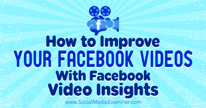 How to Improve Your Facebook Videos With Facebook Video Insights